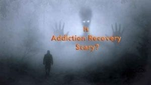 Is addiction recovery scary?